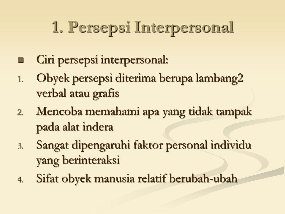 1. Persepsi Interpersonal Ciri persepsi interpersonal: Ciri persepsi interpersonal: 1. Obyek persepsi diterima berupa lambang2 verbal atau grafis 2. M