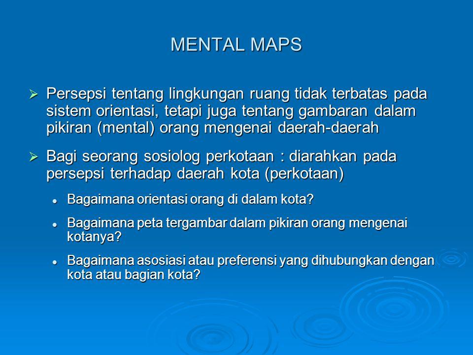 MENTAL MAPS  Persepsi tentang lingkungan ruang tidak terbatas pada sistem orientasi, tetapi juga tentang gambaran dalam pikiran (mental) orang mengenai daerah-daerah  Bagi seorang sosiolog perkotaan : diarahkan pada persepsi terhadap daerah kota (perkotaan) Bagaimana orientasi orang di dalam kota.