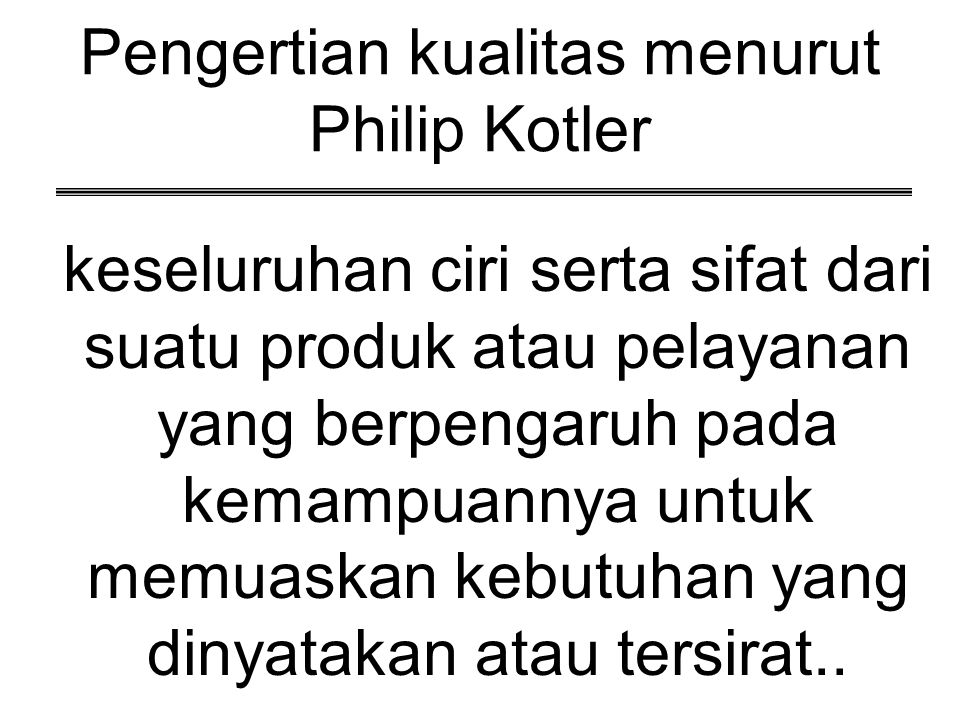 Pengertian kualitas menurut Philip Kotler keseluruhan ciri serta sifat dari suatu produk atau pelayanan yang berpengaruh pada kemampuannya untuk memua
