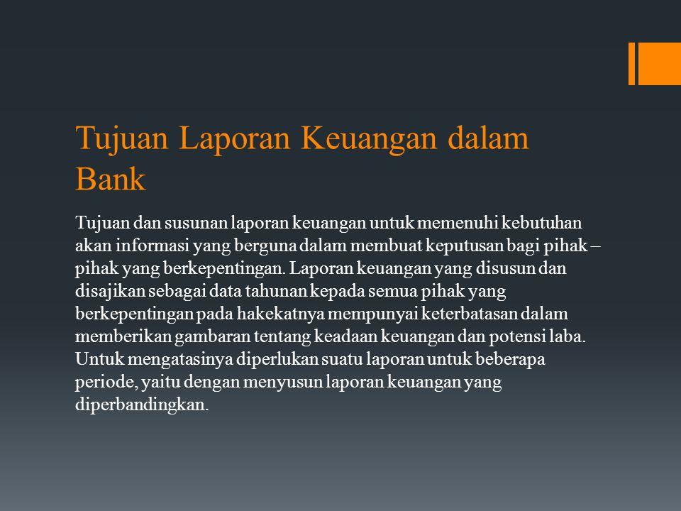 Tujuan Laporan Keuangan dalam Bank Tujuan dan susunan laporan keuangan untuk memenuhi kebutuhan akan informasi yang berguna dalam membuat keputusan bagi pihak – pihak yang berkepentingan.