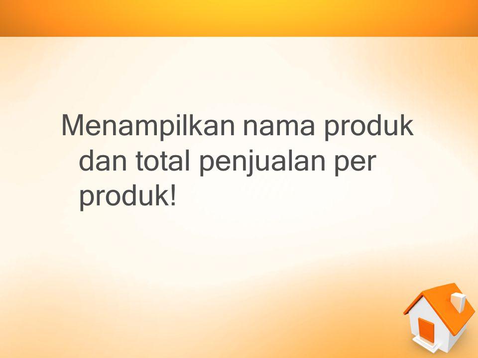Menampilkan nama produk dan total penjualan per produk!