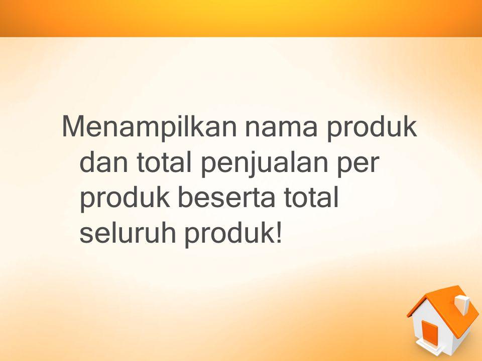 Menampilkan nama produk dan total penjualan per produk beserta total seluruh produk!
