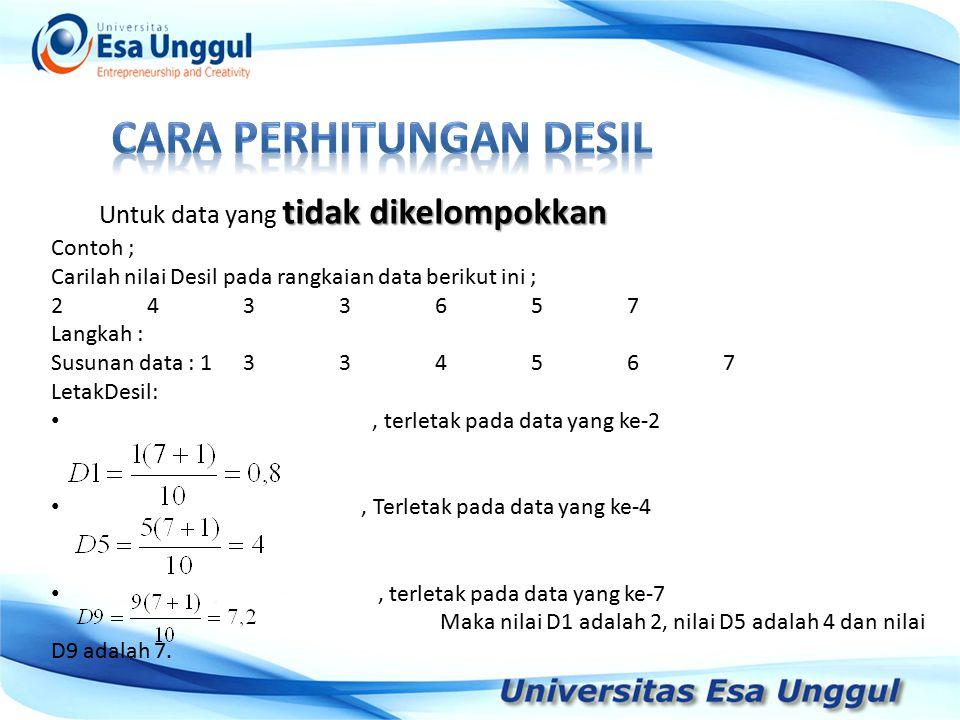 Tahun Pendapatan Nasional (milyar Rupiah) 1990 1991 1992 1993 1994 1995 1996 1997 590,6 612,7 630,8 645 667,9 702,3 801,3 815,7 tidak dikelompokkan Untuk data yang tidak dikelompokkan Contoh ; Carilah nilai Desil pada rangkaian data berikut ini ; 2433657 Langkah : Susunan data : 1334567 LetakDesil:, terletak pada data yang ke-2, Terletak pada data yang ke-4, terletak pada data yang ke-7 Maka nilai D1 adalah 2, nilai D5 adalah 4 dan nilai D9 adalah 7.