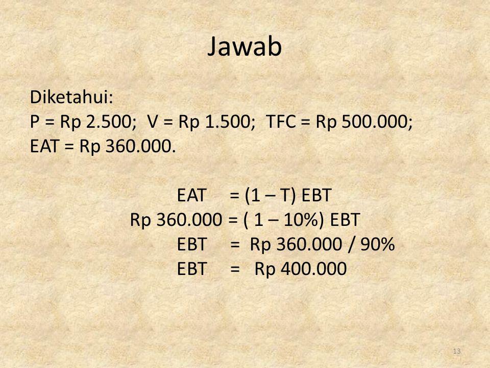 Jawab Diketahui: P = Rp 2.500; V = Rp 1.500; TFC = Rp 500.000; EAT = Rp 360.000. EAT = (1 – T) EBT Rp 360.000 = ( 1 – 10%) EBT EBT = Rp 360.000 / 90%