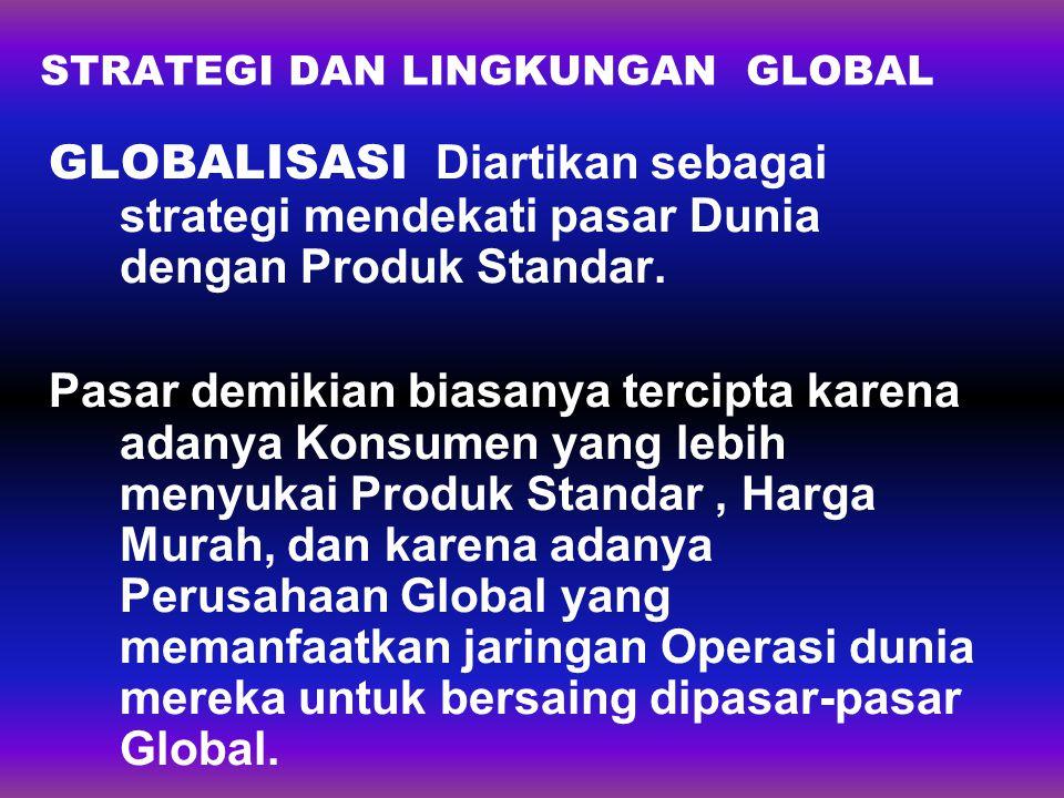 STRATEGI DAN LINGKUNGAN GLOBAL GLOBALISASI Diartikan sebagai strategi mendekati pasar Dunia dengan Produk Standar. Pasar demikian biasanya tercipta ka