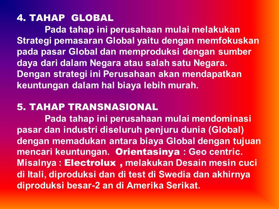4. TAHAP GLOBAL Pada tahap ini perusahaan mulai melakukan Strategi pemasaran Global yaitu dengan memfokuskan pada pasar Global dan memproduksi dengan