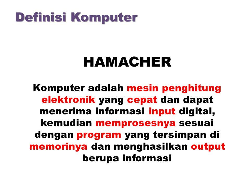 Definisi Komputer HAMACHER Komputer adalah mesin penghitung elektronik yang cepat dan dapat menerima informasi input digital, kemudian memprosesnya sesuai dengan program yang tersimpan di memorinya dan menghasilkan output berupa informasi