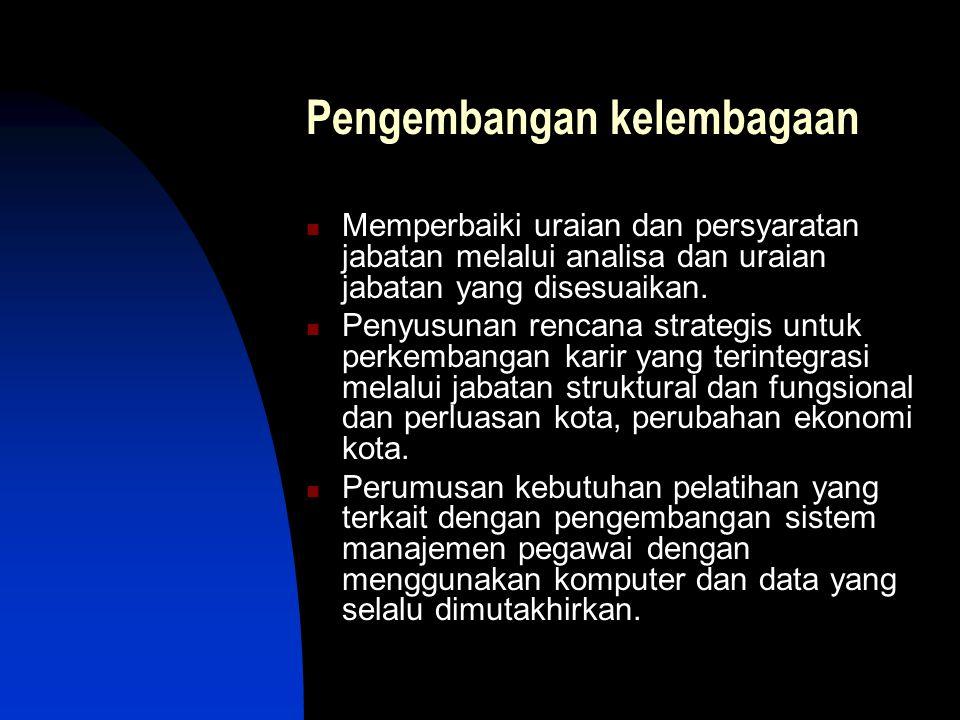 Pengembangan kelembagaan Memperbaiki uraian dan persyaratan jabatan melalui analisa dan uraian jabatan yang disesuaikan. Penyusunan rencana strategis