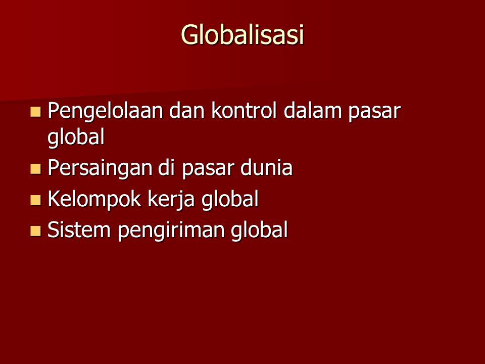 Globalisasi Pengelolaan dan kontrol dalam pasar global Pengelolaan dan kontrol dalam pasar global Persaingan di pasar dunia Persaingan di pasar dunia