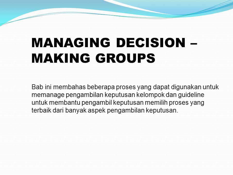 MANAGING DECISION – MAKING GROUPS Bab ini membahas beberapa proses yang dapat digunakan untuk memanage pengambilan keputusan kelompok dan guideline untuk membantu pengambil keputusan memilih proses yang terbaik dari banyak aspek pengambilan keputusan.