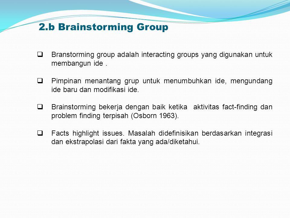 2.b Brainstorming Group  Branstorming group adalah interacting groups yang digunakan untuk membangun ide.  Pimpinan menantang grup untuk menumbuhkan