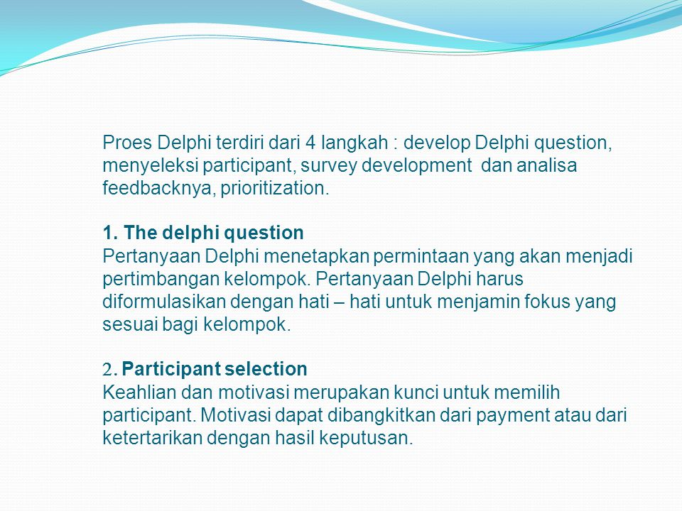 Proes Delphi terdiri dari 4 langkah : develop Delphi question, menyeleksi participant, survey development dan analisa feedbacknya, prioritization.