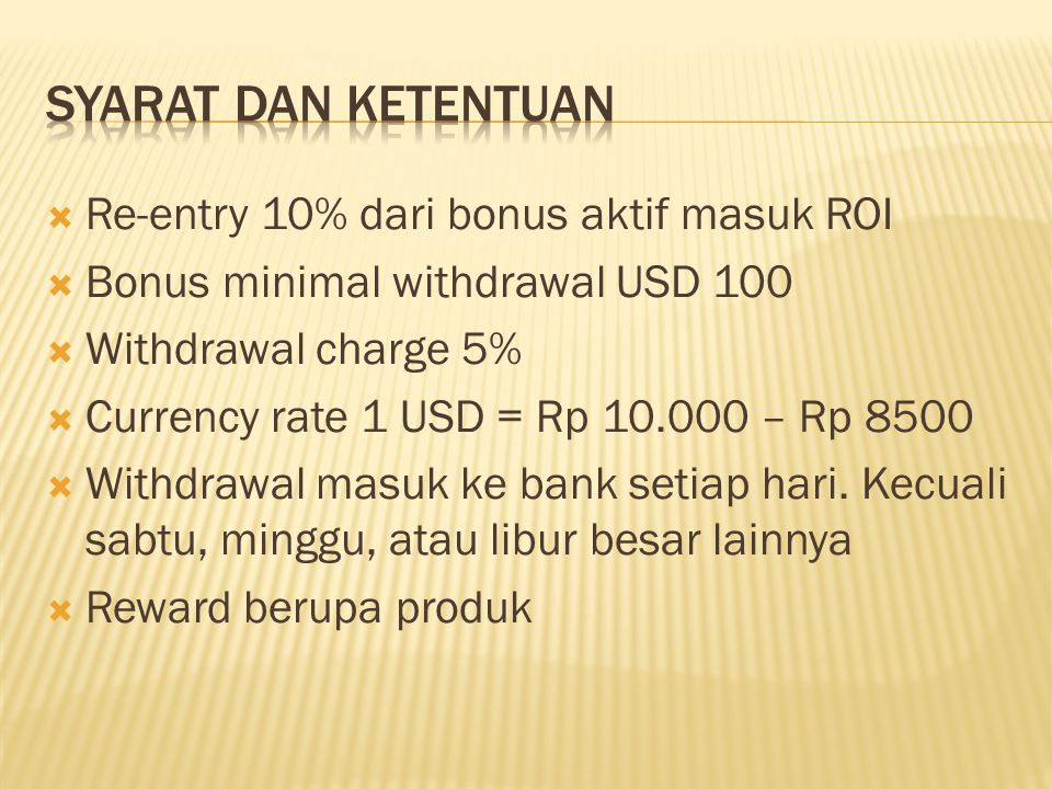  Re-entry 10% dari bonus aktif masuk ROI  Bonus minimal withdrawal USD 100  Withdrawal charge 5%  Currency rate 1 USD = Rp 10.000 – Rp 8500  Withdrawal masuk ke bank setiap hari.