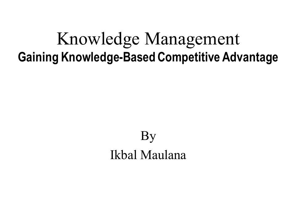 Knowledge Management Gaining Knowledge-Based Competitive Advantage By Ikbal Maulana