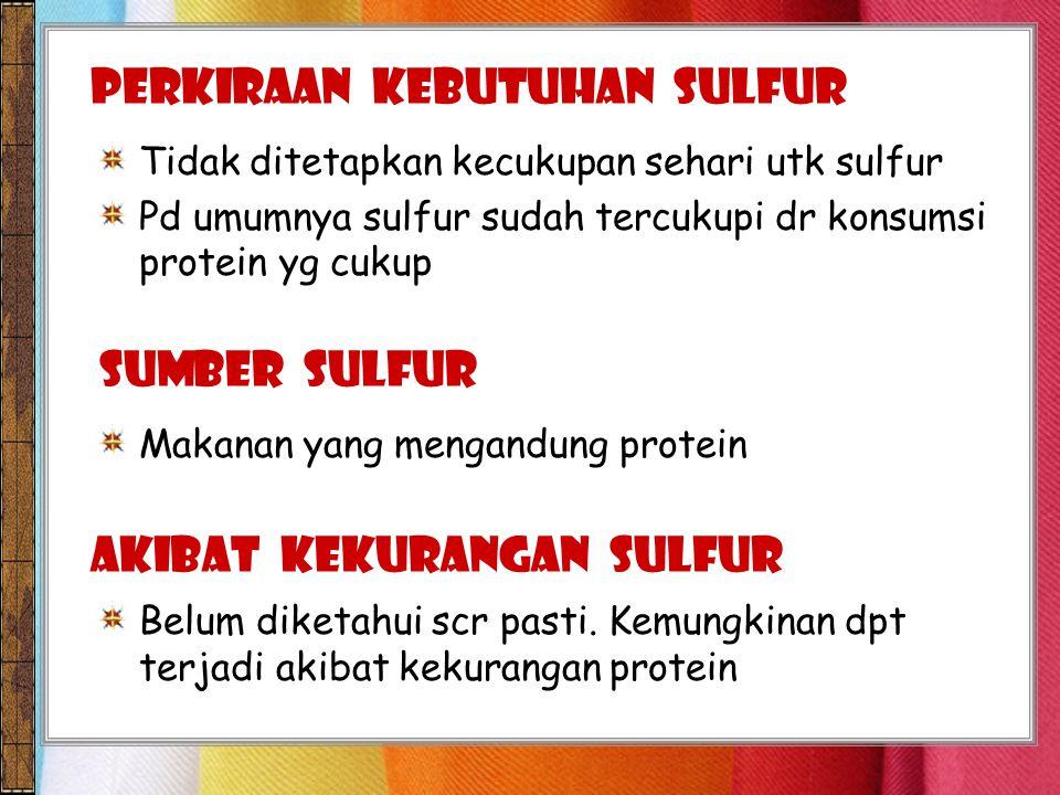 Tidak ditetapkan kecukupan sehari utk sulfur Pd umumnya sulfur sudah tercukupi dr konsumsi protein yg cukup PERKIRAAN KEBUTUHAN sulfur Makanan yang mengandung protein SUMBER sulfur Belum diketahui scr pasti.