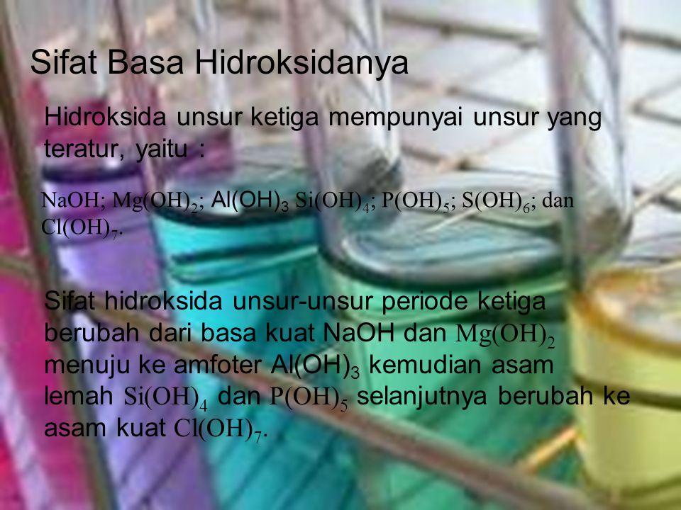 Sifat Basa Hidroksidanya Hidroksida unsur ketiga mempunyai unsur yang teratur, yaitu : Sifat hidroksida unsur-unsur periode ketiga berubah dari basa k