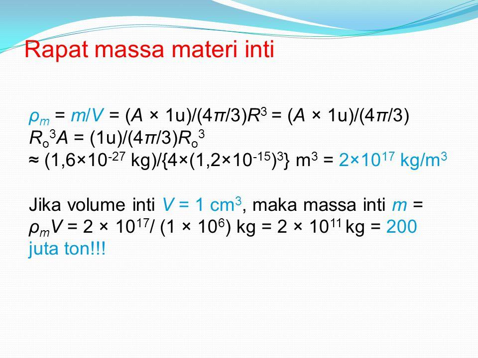 Rapat massa materi inti ρ m = m/V = (A × 1u)/(4π/3)R 3 = (A × 1u)/(4π/3) R o 3 A = (1u)/(4π/3)R o 3 ≈ (1,6×10 -27 kg)/{4×(1,2×10 -15 ) 3 } m 3 = 2×10 17 kg/m 3 Jika volume inti V = 1 cm 3, maka massa inti m = ρ m V = 2 × 10 17 / (1 × 10 6 ) kg = 2 × 10 11 kg = 200 juta ton!!!