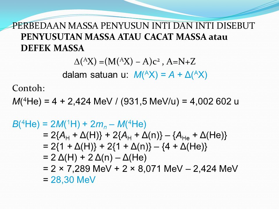 PERBEDAAN MASSA PENYUSUN INTI DAN INTI DISEBUT PENYUSUTAN MASSA ATAU CACAT MASSA atau DEFEK MASSA  ( A X) =(M( A X) – A)c 2, A=N+Z dalam satuan u: M( A X) = A + Δ( A X) Contoh: M( 4 He) = 4 + 2,424 MeV / (931,5 MeV/u) = 4,002 602 u B( 4 He) = 2M( 1 H) + 2m n – M( 4 He) = 2{A H + Δ(H)} + 2{A H + Δ(n)} – {A He + Δ(He)} = 2{1 + Δ(H)} + 2{1 + Δ(n)} – {4 + Δ(He)} = 2 Δ(H) + 2 Δ(n) – Δ(He) = 2 × 7,289 MeV + 2 × 8,071 MeV – 2,424 MeV = 28,30 MeV