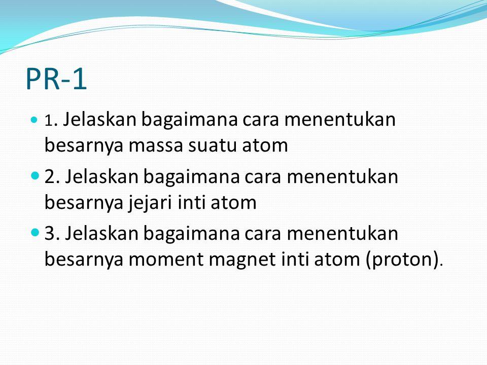 PR-1 1. Jelaskan bagaimana cara menentukan besarnya massa suatu atom 2. Jelaskan bagaimana cara menentukan besarnya jejari inti atom 3. Jelaskan bagai