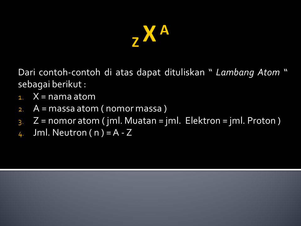 "Dari contoh-contoh di atas dapat dituliskan "" Lambang Atom "" sebagai berikut : 1. X = nama atom 2. A = massa atom ( nomor massa ) 3. Z = nomor atom ("