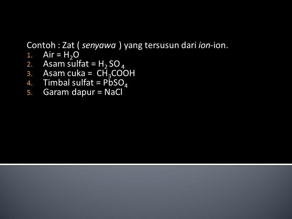 Contoh : Zat ( senyawa ) yang tersusun dari ion-ion. 1. Air = H 2 O 2. Asam sulfat = H 2 SO 4 3. Asam cuka = CH 3 COOH 4. Timbal sulfat = PbSO 4 5. Ga