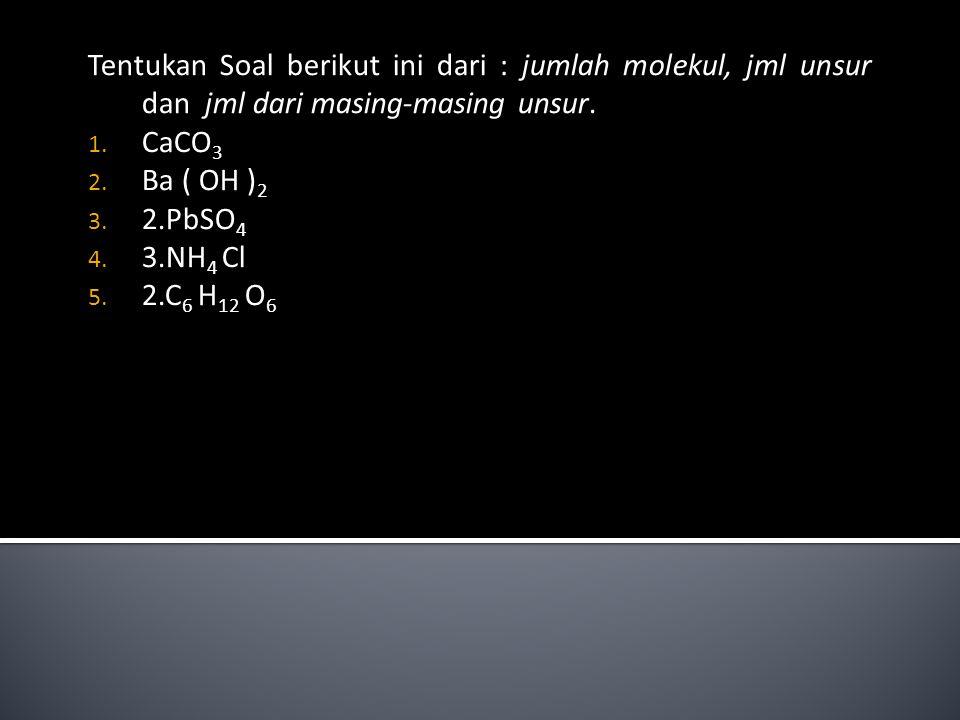 Tentukan Soal berikut ini dari : jumlah molekul, jml unsur dan jml dari masing-masing unsur. 1. CaCO 3 2. Ba ( OH ) 2 3. 2.PbSO 4 4. 3.NH 4 Cl 5. 2.C