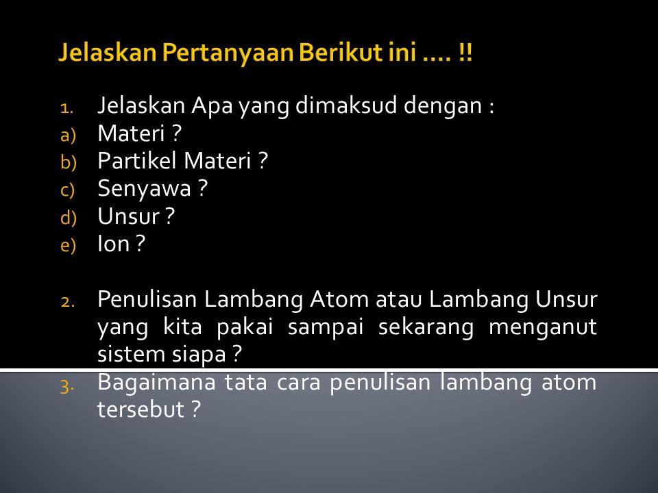 1. Jelaskan Apa yang dimaksud dengan : a) Materi ? b) Partikel Materi ? c) Senyawa ? d) Unsur ? e) Ion ? 2. Penulisan Lambang Atom atau Lambang Unsur