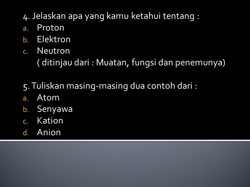 4. Jelaskan apa yang kamu ketahui tentang : a. Proton b. Elektron c. Neutron ( ditinjau dari : Muatan, fungsi dan penemunya) 5. Tuliskan masing-masing