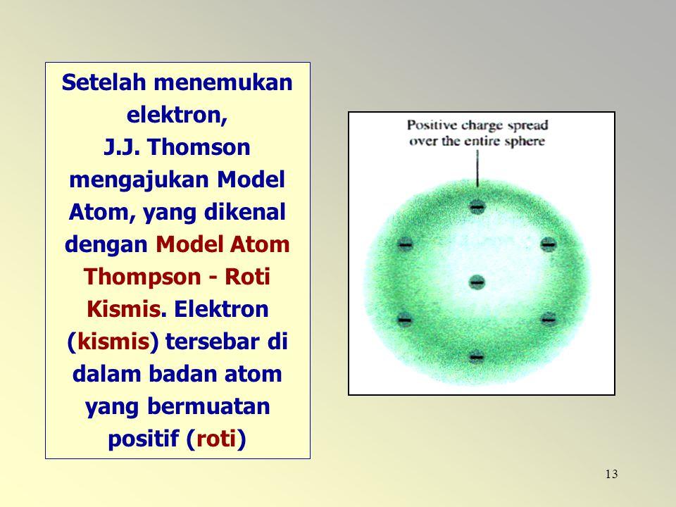 13 Setelah menemukan elektron, J.J. Thomson mengajukan Model Atom, yang dikenal dengan Model Atom Thompson - Roti Kismis. Elektron (kismis) tersebar d