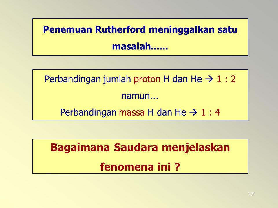 17 Penemuan Rutherford meninggalkan satu masalah...... Perbandingan jumlah proton H dan He  1 : 2 namun... Perbandingan massa H dan He  1 : 4 Bagaim