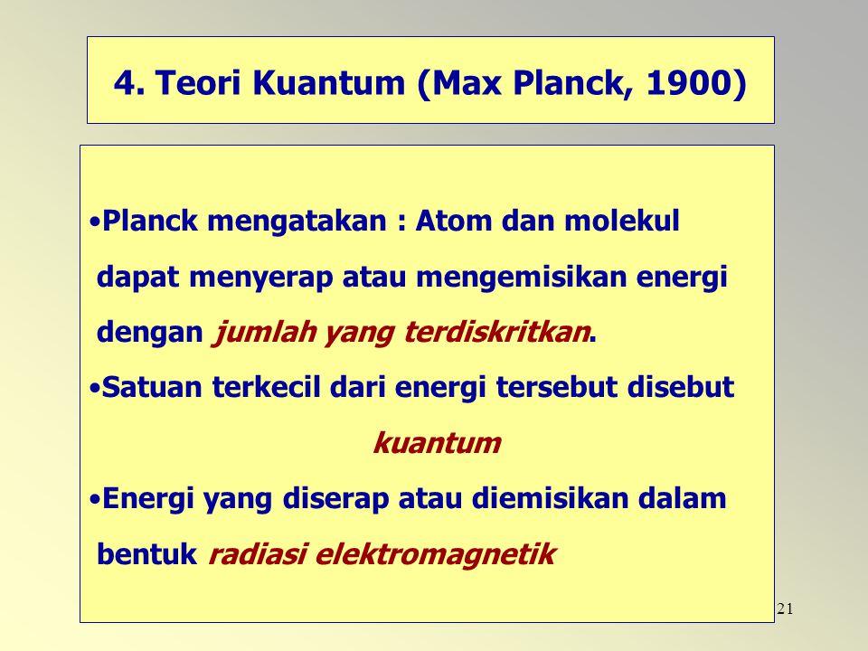 21 4. Teori Kuantum (Max Planck, 1900) Planck mengatakan : Atom dan molekul dapat menyerap atau mengemisikan energi dengan jumlah yang terdiskritkan.