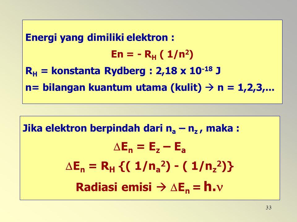 33 Energi yang dimiliki elektron : En = - R H ( 1/n 2 ) R H = konstanta Rydberg : 2,18 x 10 -18 J n= bilangan kuantum utama (kulit)  n = 1,2,3,... Ji