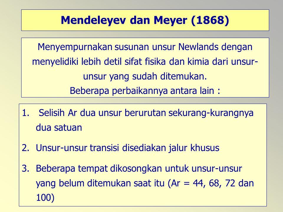 59 Mendeleyev dan Meyer (1868) Menyempurnakan susunan unsur Newlands dengan menyelidiki lebih detil sifat fisika dan kimia dari unsur- unsur yang suda