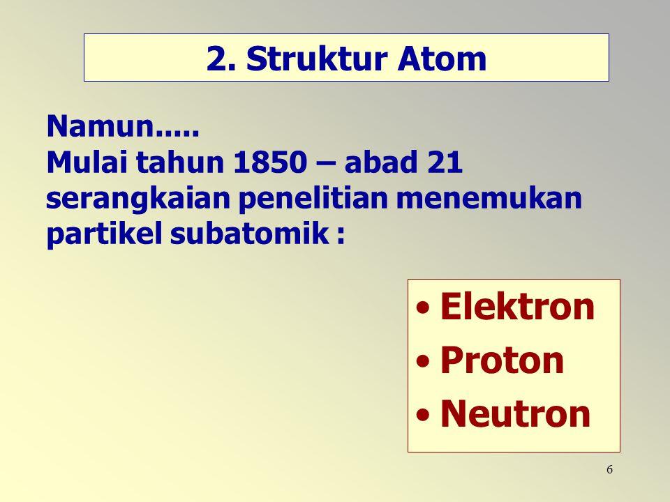 6 Namun..... Mulai tahun 1850 – abad 21 serangkaian penelitian menemukan partikel subatomik : Elektron Proton Neutron 2. Struktur Atom