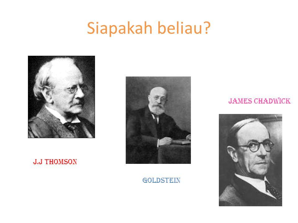 Siapakah beliau? J.J thomson goldstein James chadwick