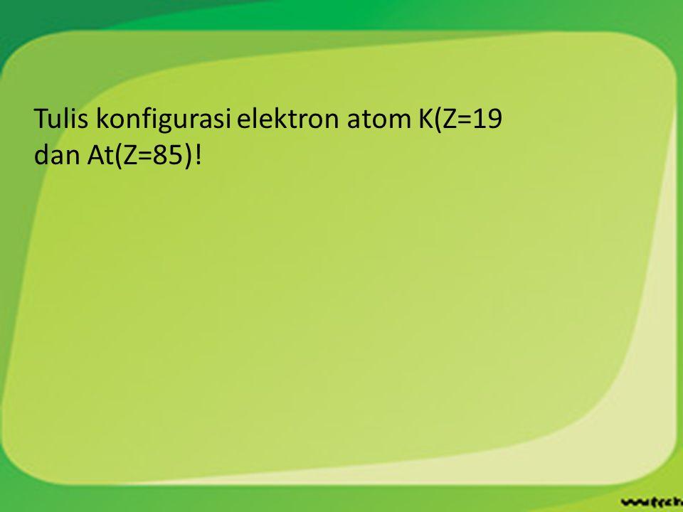 Tulis konfigurasi elektron atom K(Z=19 dan At(Z=85)!