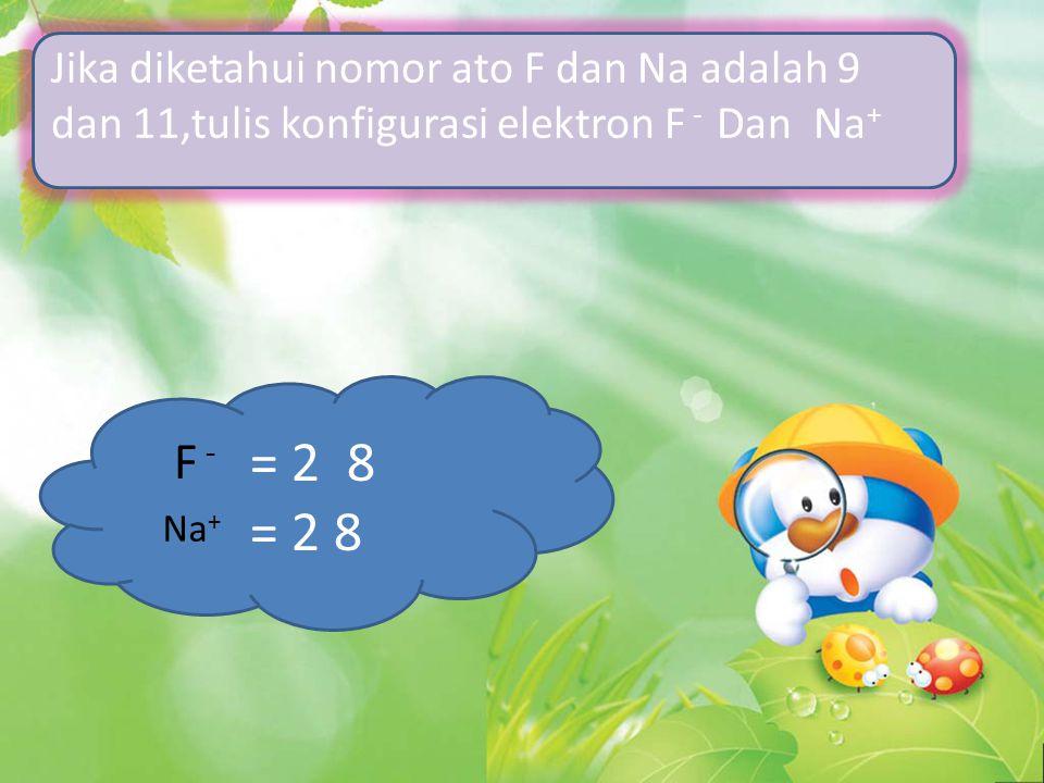 Jika diketahui nomor ato F dan Na adalah 9 dan 11,tulis konfigurasi elektron F - Dan Na + = 2 8 F - Na +