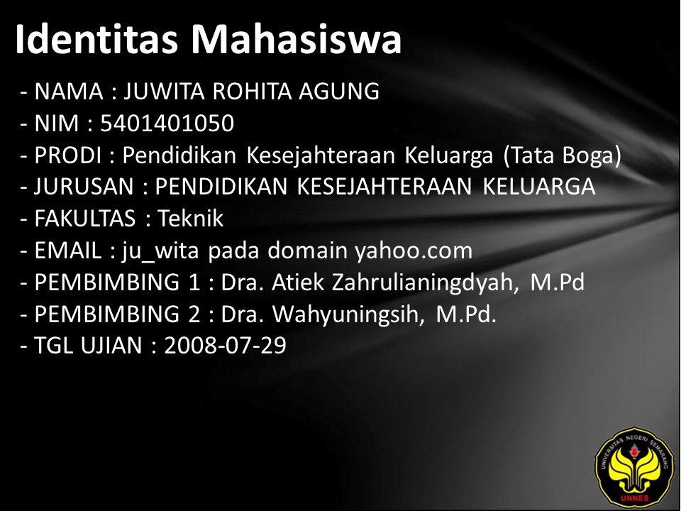 Identitas Mahasiswa - NAMA : JUWITA ROHITA AGUNG - NIM : 5401401050 - PRODI : Pendidikan Kesejahteraan Keluarga (Tata Boga) - JURUSAN : PENDIDIKAN KESEJAHTERAAN KELUARGA - FAKULTAS : Teknik - EMAIL : ju_wita pada domain yahoo.com - PEMBIMBING 1 : Dra.