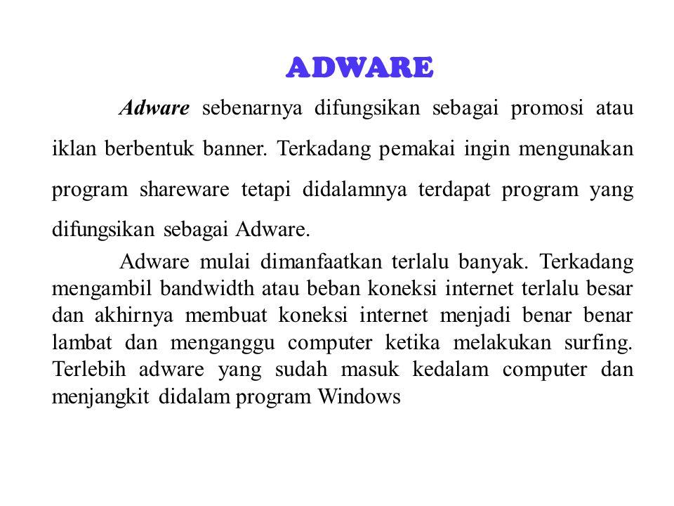 ADWARE Adware sebenarnya difungsikan sebagai promosi atau iklan berbentuk banner. Terkadang pemakai ingin mengunakan program shareware tetapi didalamn