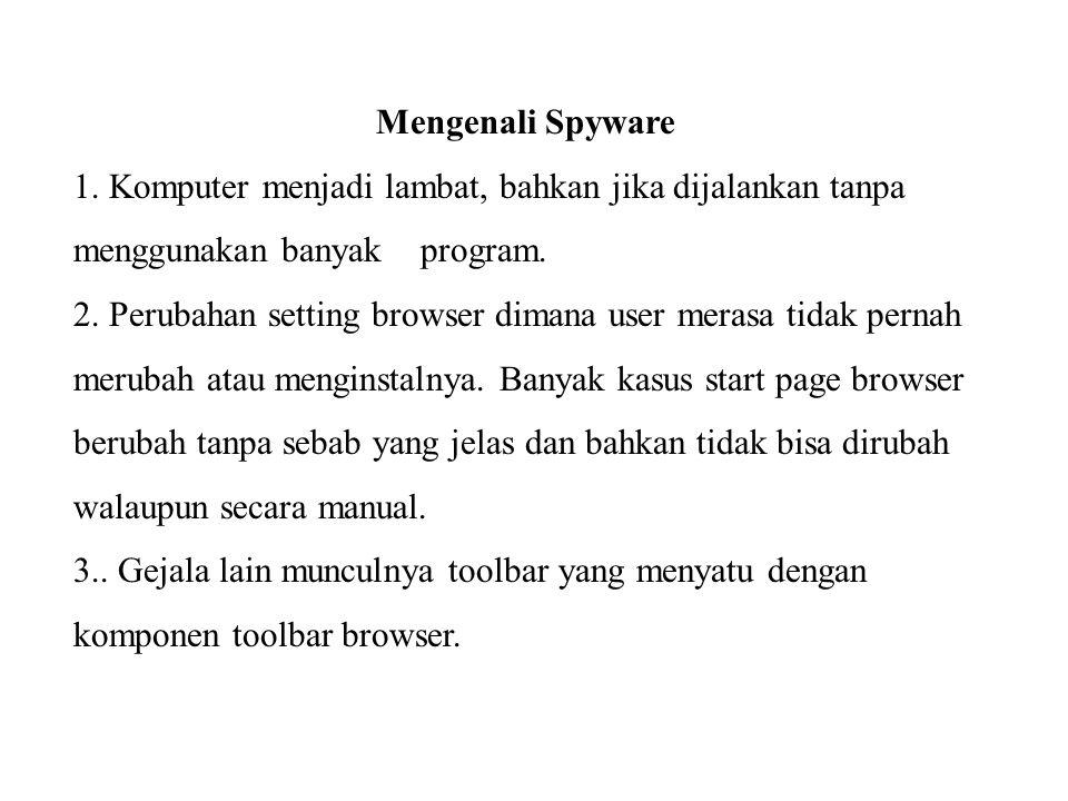Mengenali Spyware 1. Komputer menjadi lambat, bahkan jika dijalankan tanpa menggunakan banyak program. 2. Perubahan setting browser dimana user merasa