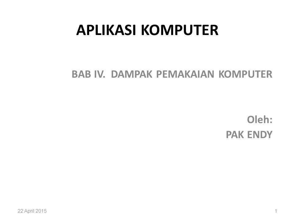 APLIKASI KOMPUTER BAB IV. DAMPAK PEMAKAIAN KOMPUTER Oleh: PAK ENDY 22 April 20151