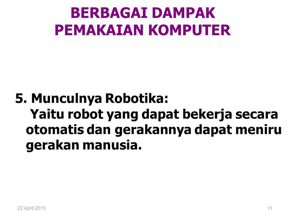 22 April 201511 BERBAGAI DAMPAK PEMAKAIAN KOMPUTER 5. Munculnya Robotika: Yaitu robot yang dapat bekerja secara otomatis dan gerakannya dapat meniru g