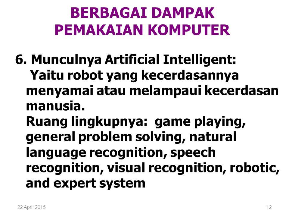 22 April 201512 BERBAGAI DAMPAK PEMAKAIAN KOMPUTER 6. Munculnya Artificial Intelligent: Yaitu robot yang kecerdasannya menyamai atau melampaui kecerda