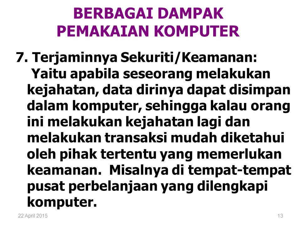 22 April 201513 BERBAGAI DAMPAK PEMAKAIAN KOMPUTER 7. Terjaminnya Sekuriti/Keamanan: Yaitu apabila seseorang melakukan kejahatan, data dirinya dapat d