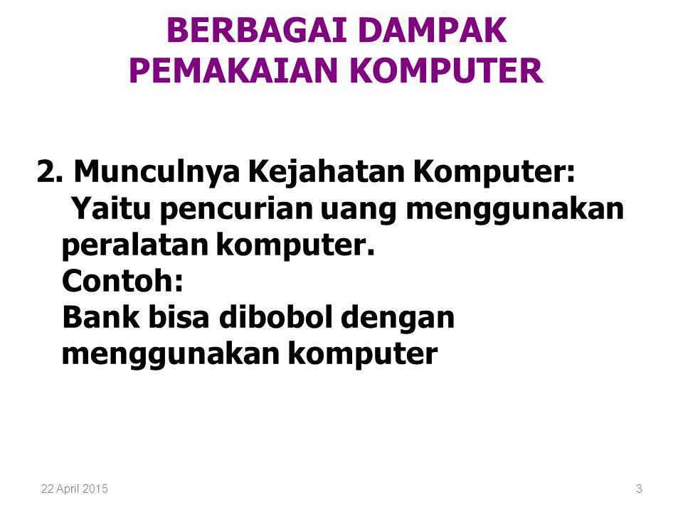 22 April 20153 BERBAGAI DAMPAK PEMAKAIAN KOMPUTER 2. Munculnya Kejahatan Komputer: Yaitu pencurian uang menggunakan peralatan komputer. Contoh: Bank b