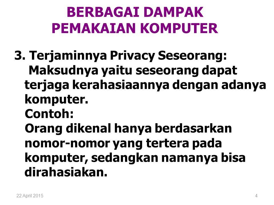 22 April 20154 BERBAGAI DAMPAK PEMAKAIAN KOMPUTER 3. Terjaminnya Privacy Seseorang: Maksudnya yaitu seseorang dapat terjaga kerahasiaannya dengan adan
