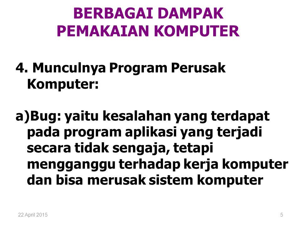 22 April 20155 BERBAGAI DAMPAK PEMAKAIAN KOMPUTER 4. Munculnya Program Perusak Komputer: a)Bug: yaitu kesalahan yang terdapat pada program aplikasi ya