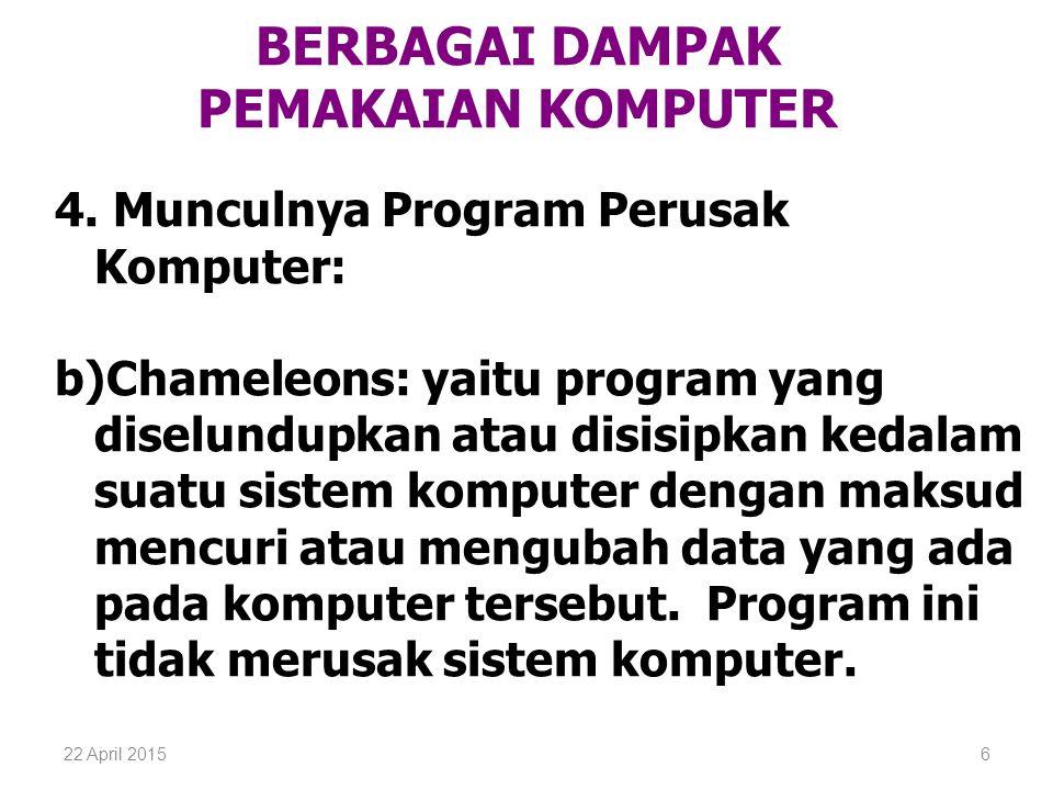 22 April 20156 BERBAGAI DAMPAK PEMAKAIAN KOMPUTER 4. Munculnya Program Perusak Komputer: b)Chameleons: yaitu program yang diselundupkan atau disisipka
