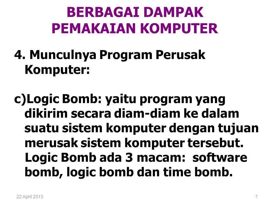 22 April 20157 BERBAGAI DAMPAK PEMAKAIAN KOMPUTER 4. Munculnya Program Perusak Komputer: c)Logic Bomb: yaitu program yang dikirim secara diam-diam ke