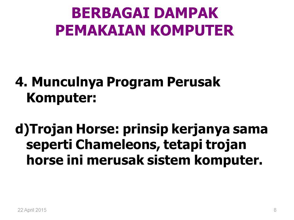 22 April 20158 BERBAGAI DAMPAK PEMAKAIAN KOMPUTER 4. Munculnya Program Perusak Komputer: d)Trojan Horse: prinsip kerjanya sama seperti Chameleons, tet